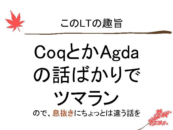 このLTの趣旨 CoqとかAgda の話ばかりで ツマラン ので、息抜きにちょっとは違う話を