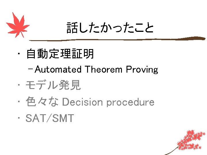 話したかったこと • 自動定理証明 – Automated Theorem Proving • モデル発見 • 色々な Decision procedure •