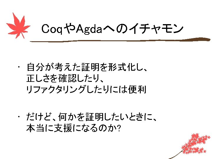 CoqやAgdaへのイチャモン • 自分が考えた証明を形式化し、 正しさを確認したり、 リファクタリングしたりには便利 • だけど、何かを証明したいときに、 本当に支援になるのか?