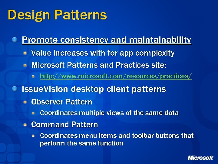 Design Patterns Promote consistency and maintainability Value increases with for app complexity Microsoft Patterns