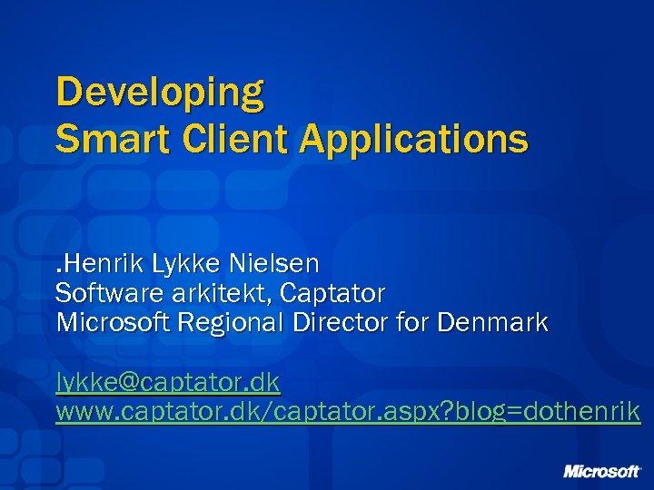 Developing Smart Client Applications. Henrik Lykke Nielsen Software arkitekt, Captator Microsoft Regional Director for