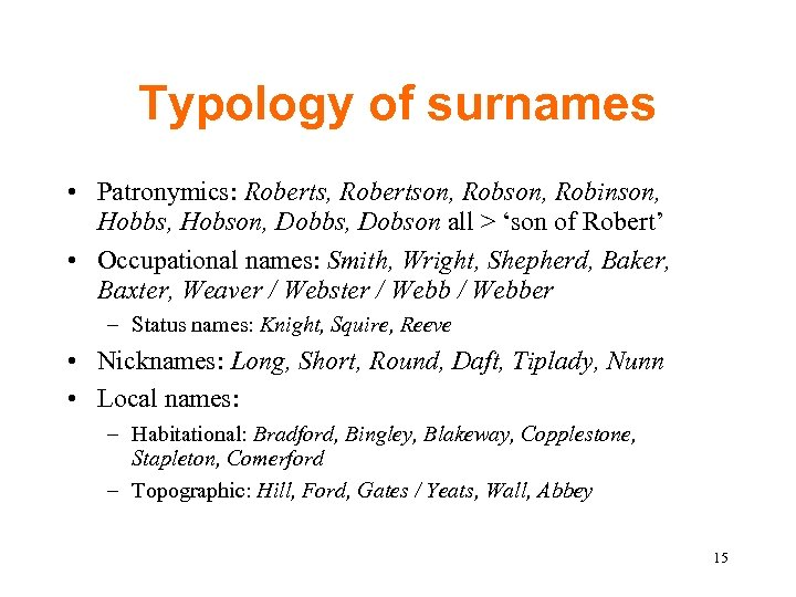 Typology of surnames • Patronymics: Roberts, Robertson, Robinson, Hobbs, Hobson, Dobbs, Dobson all >