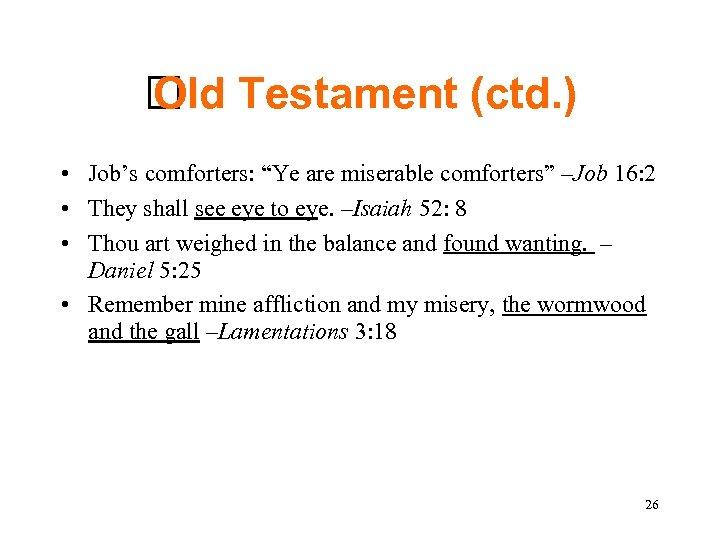"Testament (ctd. ) Old • Job's comforters: ""Ye are miserable comforters"" –Job 16:"