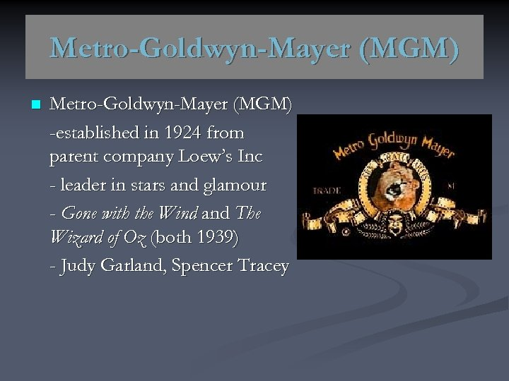 Metro-Goldwyn-Mayer (MGM) n Metro-Goldwyn-Mayer (MGM) -established in 1924 from parent company Loew's Inc -