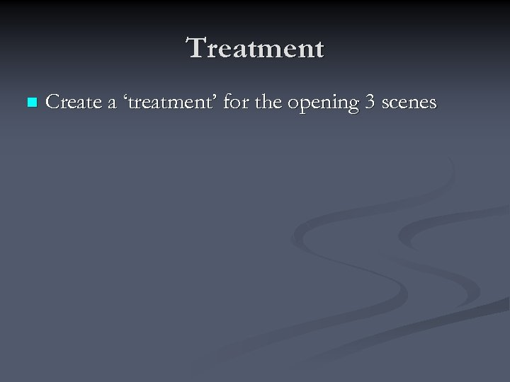 Treatment n Create a 'treatment' for the opening 3 scenes