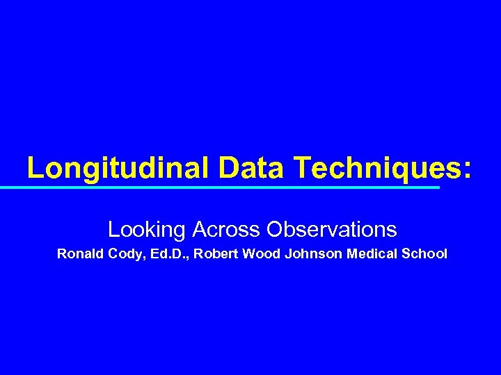 Longitudinal Data Techniques: Looking Across Observations Ronald Cody, Ed. D. , Robert Wood Johnson