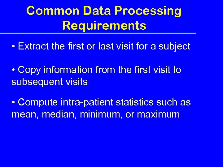 Common Data Processing Requirements • Extract the first or last visit for a subject