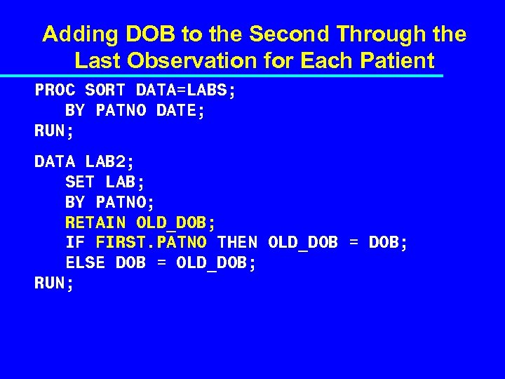 Adding DOB to the Second Through the Last Observation for Each Patient PROC SORT