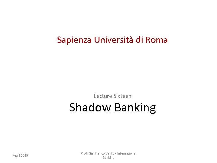 Sapienza Università di Roma Lecture Sixteen Shadow Banking April 2013 Prof. Gianfranco Vento -