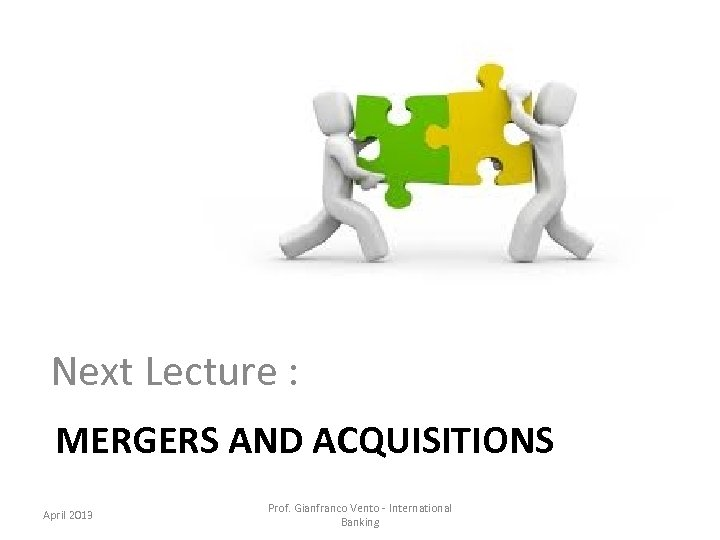 Next Lecture : MERGERS AND ACQUISITIONS April 2013 Prof. Gianfranco Vento - International Banking