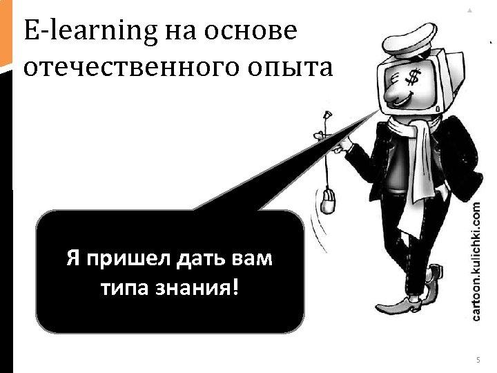 Е-learning на основе отечественного опыта Я пришел дать вам типа знания! 5