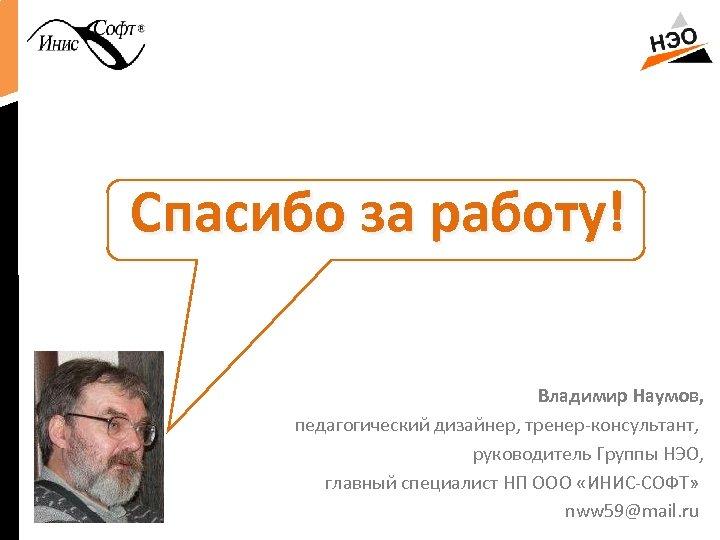 Спасибо за работу! Владимир Наумов, педагогический дизайнер, тренер-консультант, руководитель Группы НЭО, главный специалист