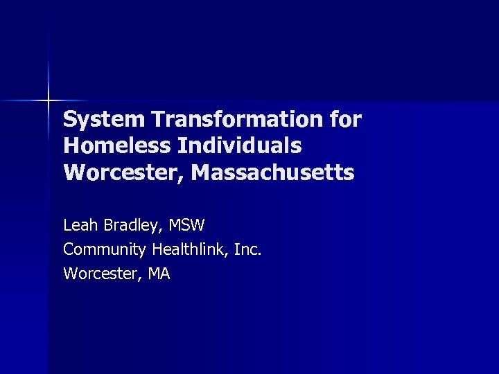 System Transformation for Homeless Individuals Worcester, Massachusetts Leah Bradley, MSW Community Healthlink, Inc. Worcester,