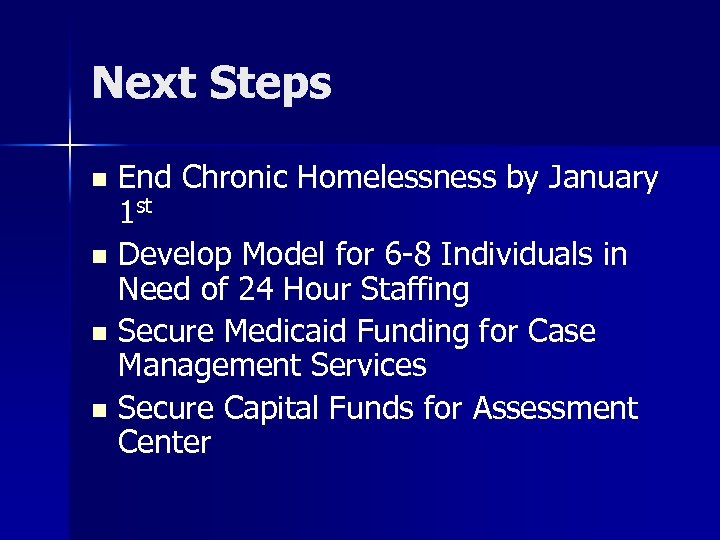Next Steps End Chronic Homelessness by January 1 st n Develop Model for 6