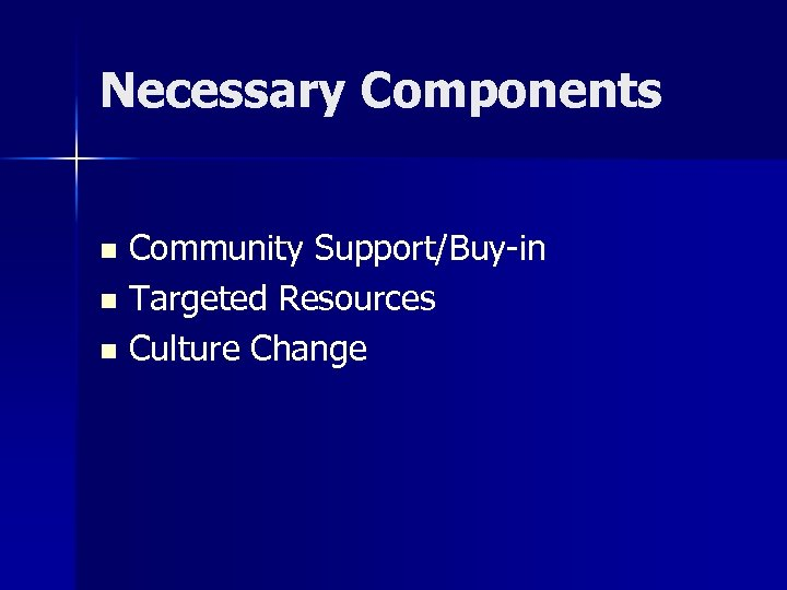Necessary Components Community Support/Buy-in n Targeted Resources n Culture Change n