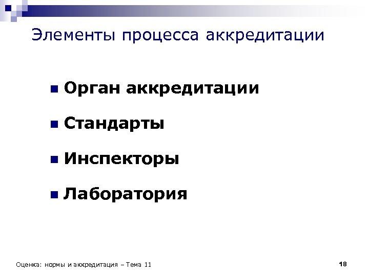 Элементы процесса аккредитации n Орган аккредитации n Стандарты n Инспекторы n Лаборатория Оценка: нормы