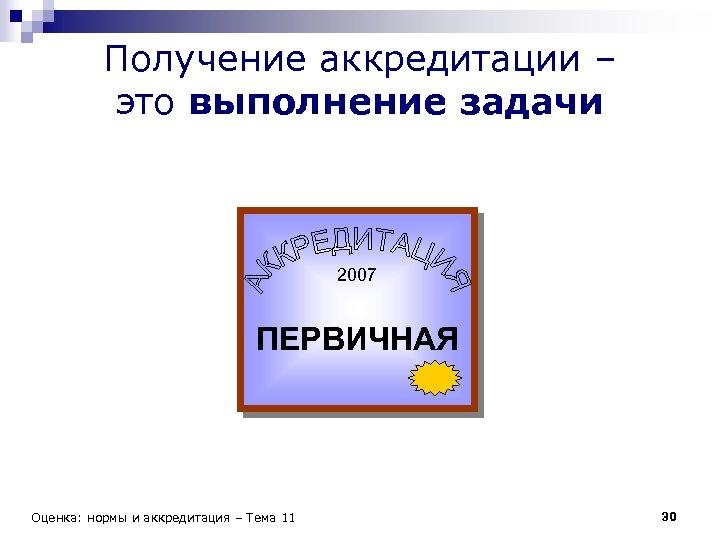 Получение аккредитации – это выполнение задачи 2007 ПЕРВИЧНАЯ Оценка: нормы и аккредитация – Тема
