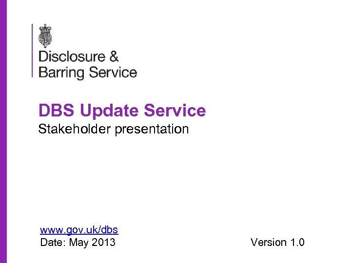 DBS Update Service Stakeholder presentation www. gov. uk/dbs Date: May 2013 Version 1. 0