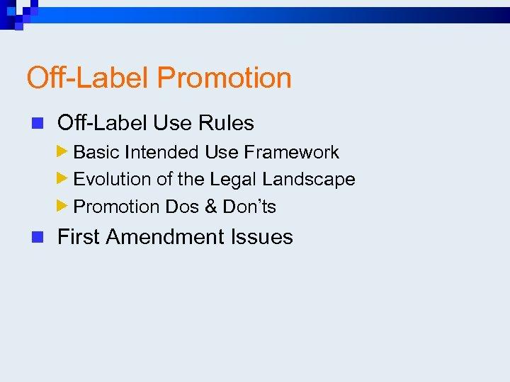 Off-Label Promotion n Off-Label Use Rules Basic Intended Use Framework Evolution of the Legal