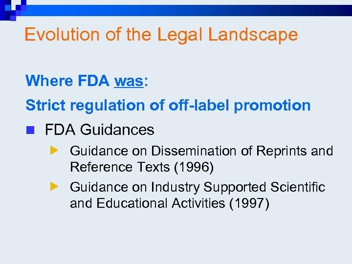 Evolution of the Legal Landscape Where FDA was: Strict regulation of off-label promotion n