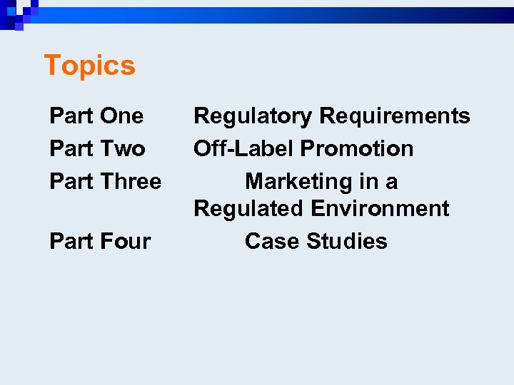Topics Part One Part Two Part Three Part Four Regulatory Requirements Off-Label Promotion Marketing