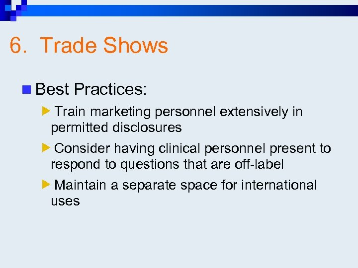 6. Trade Shows n Best Practices: Train marketing personnel extensively in permitted disclosures Consider