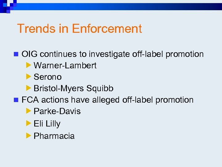 Trends in Enforcement n OIG continues to investigate off-label promotion Warner-Lambert Serono Bristol-Myers Squibb