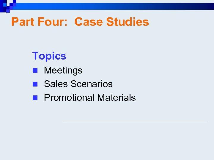 Part Four: Case Studies Topics n Meetings n Sales Scenarios n Promotional Materials