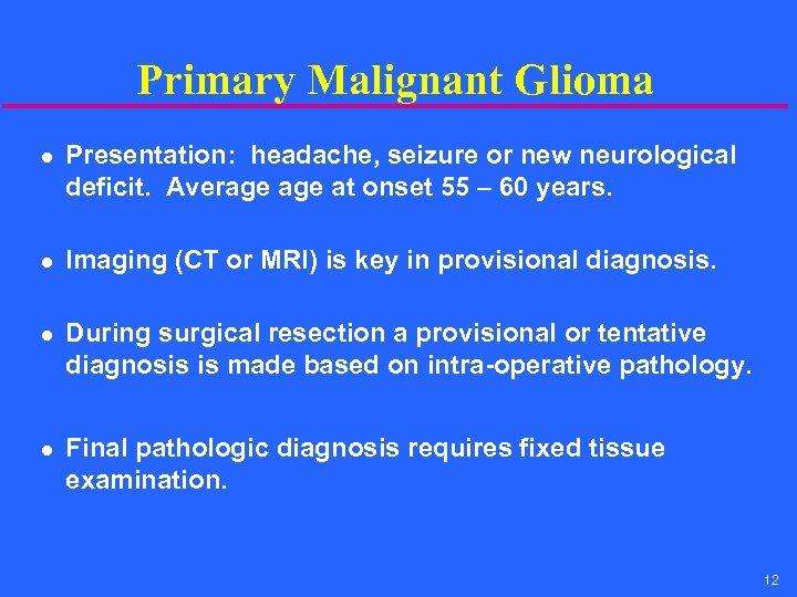Primary Malignant Glioma l l Presentation: headache, seizure or new neurological deficit. Average at