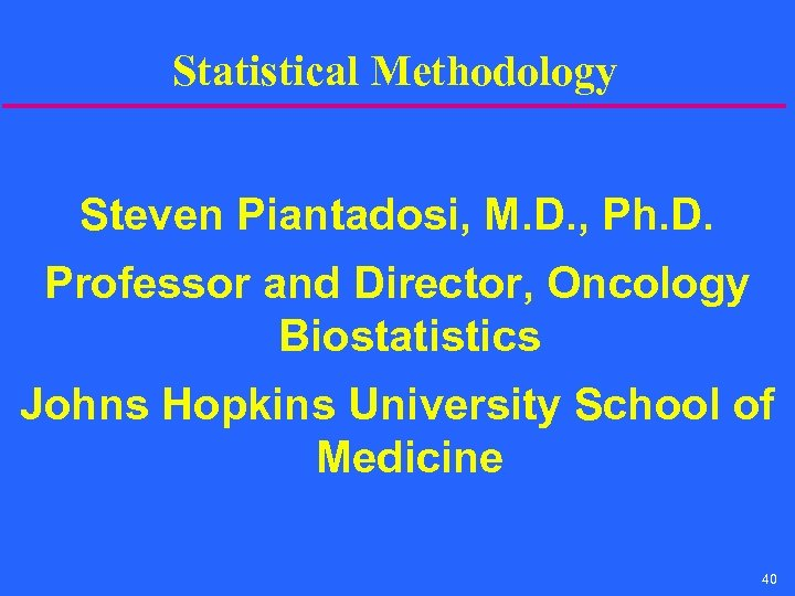 Statistical Methodology Steven Piantadosi, M. D. , Ph. D. Professor and Director, Oncology Biostatistics