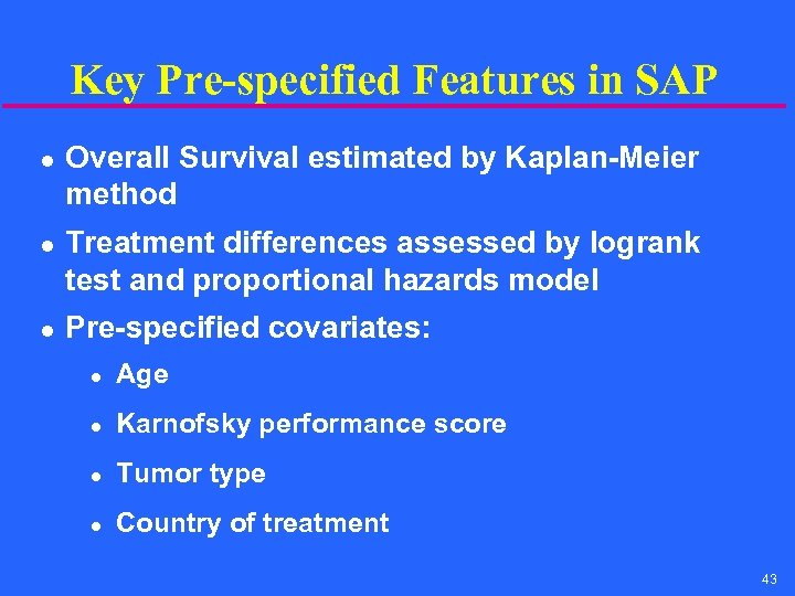 Key Pre-specified Features in SAP l l l Overall Survival estimated by Kaplan-Meier method