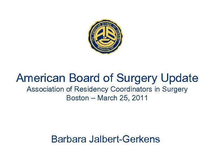 American Board of Surgery Update Association of Residency Coordinators in Surgery Boston – March