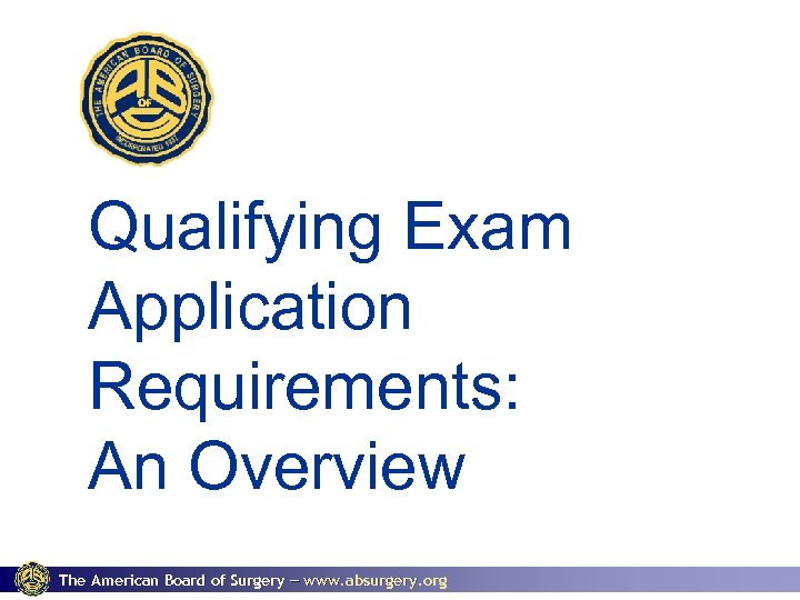 Qualifying Exam Application Requirements: An Overview The American Board of Surgery www. absurgery. org