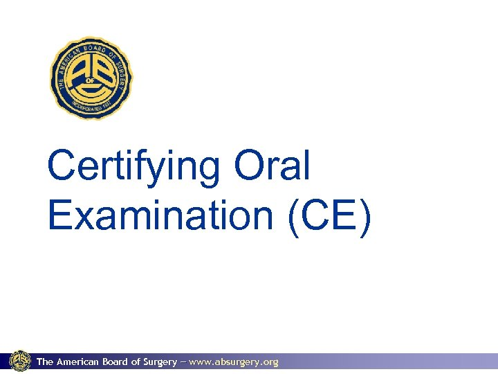 Certifying Oral Examination (CE) The American Board of Surgery www. absurgery. org