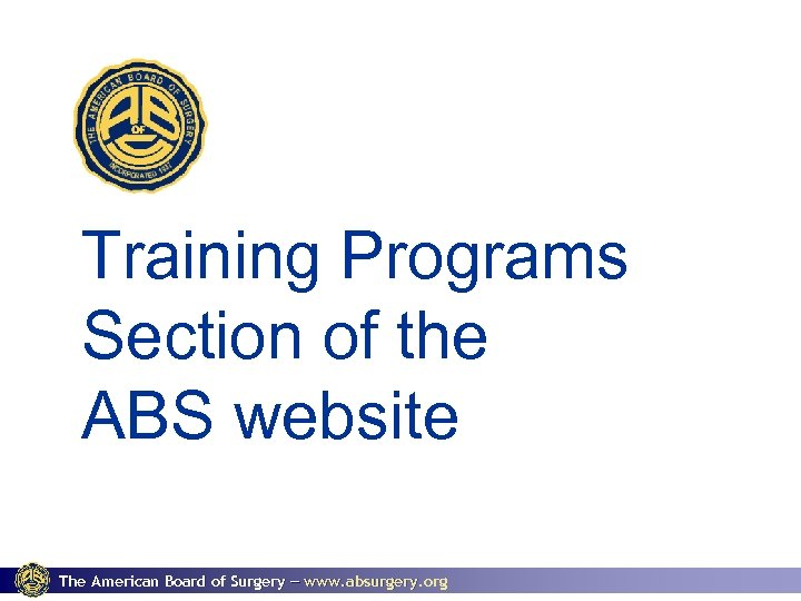 Training Programs Section of the ABS website The American Board of Surgery www. absurgery.