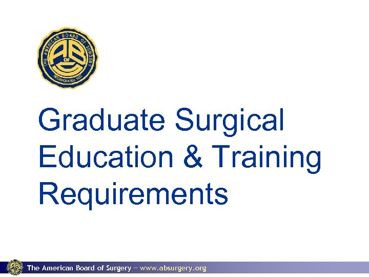 Graduate Surgical Education & Training Requirements The American Board of Surgery www. absurgery. org