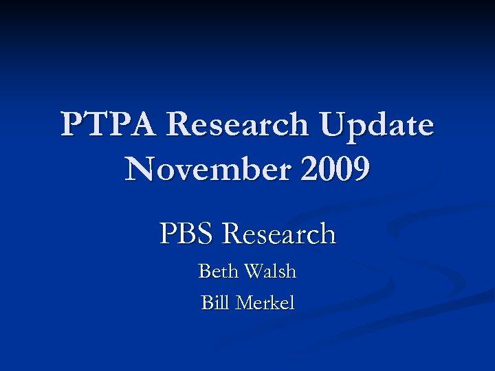 PTPA Research Update November 2009 PBS Research Beth Walsh Bill Merkel