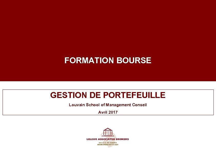FORMATION BOURSE GESTION DE PORTEFEUILLE Louvain School of Management Conseil Avril 2017