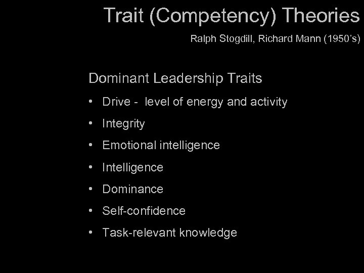 Trait (Competency) Theories Ralph Stogdill, Richard Mann (1950's) Dominant Leadership Traits • Drive -
