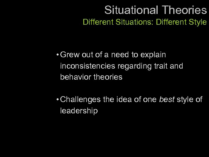 Situational Theories Different Situations: Different Style • Grew out of a need to explain