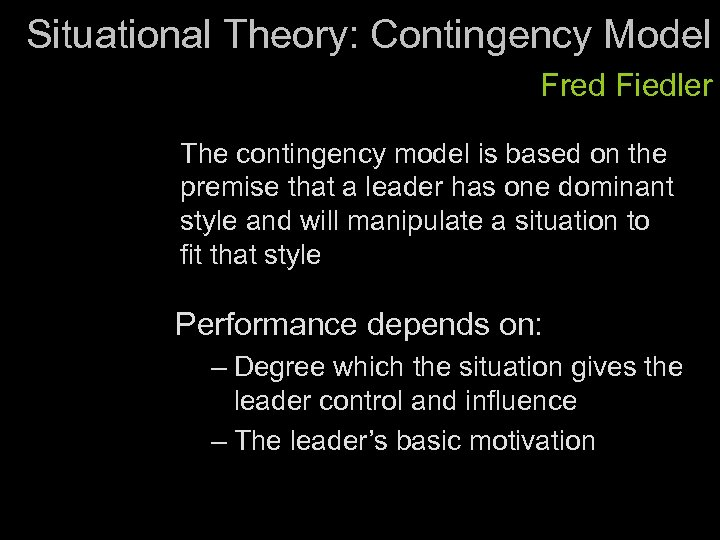 Situational Theory: Contingency Model Fred Fiedler The contingency model is based on the premise