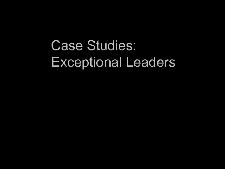 Case Studies: Exceptional Leaders