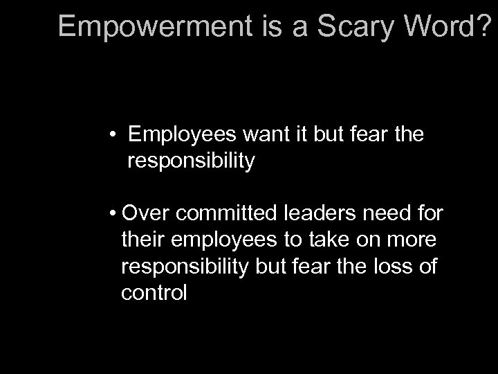 Empowerment is a Scary Word? • Employees want it but fear the responsibility •