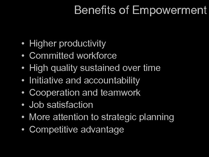 Benefits of Empowerment • • Higher productivity Committed workforce High quality sustained over time
