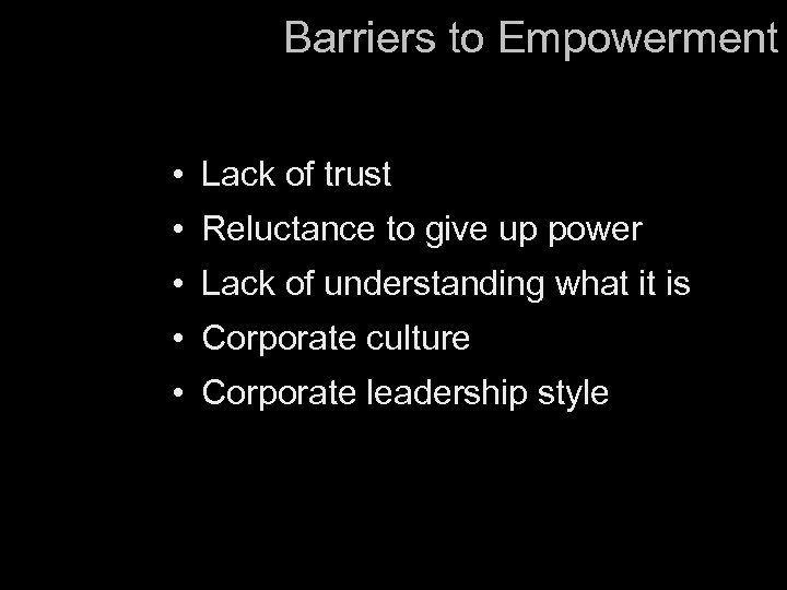 Barriers to Empowerment • Lack of trust • Reluctance to give up power •