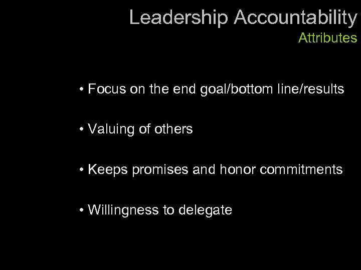 Leadership Accountability Attributes • Focus on the end goal/bottom line/results • Valuing of others