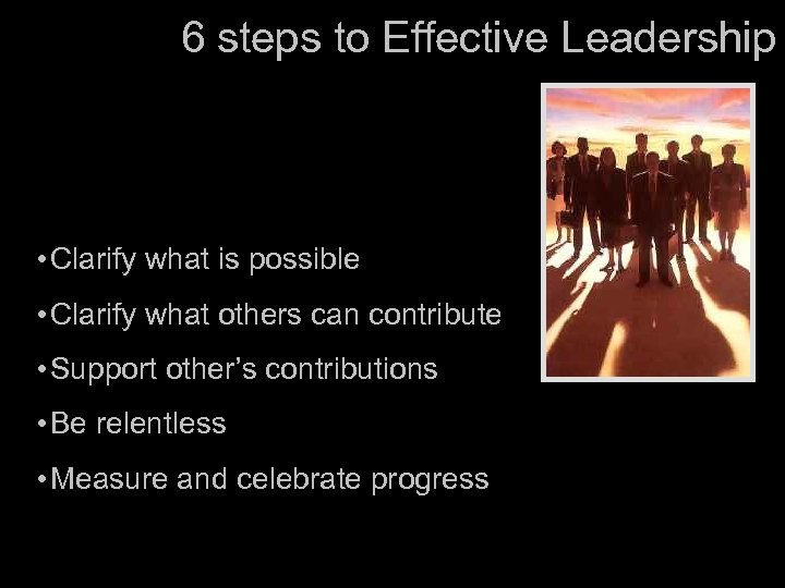 6 steps to Effective Leadership • Clarify what is possible • Clarify what others