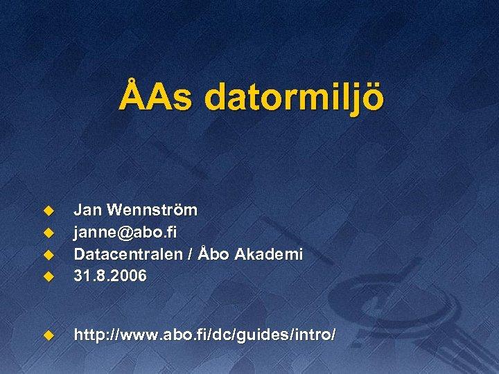 ÅAs datormiljö u Jan Wennström janne@abo. fi Datacentralen / Åbo Akademi 31. 8. 2006