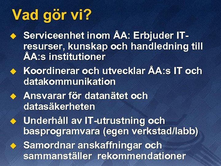 Vad gör vi? u u u Serviceenhet inom ÅA: Erbjuder ITresurser, kunskap och handledning