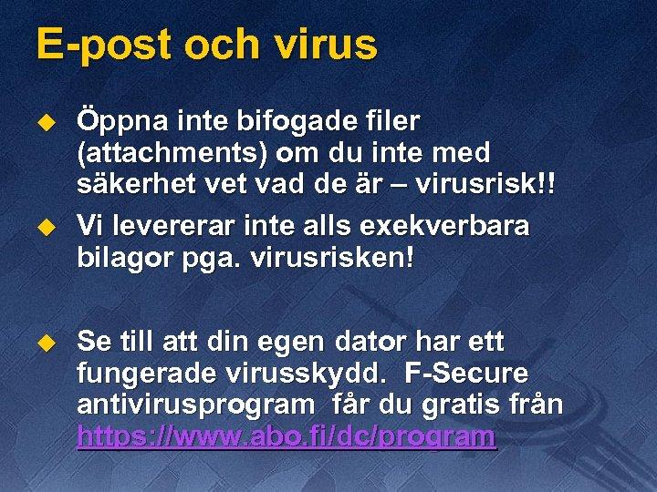 E-post och virus u u u Öppna inte bifogade filer (attachments) om du inte